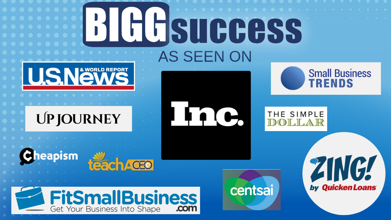 BIGG Success As Seen On: U.S. News & World Report, Inc., Small Business Trends, Zing by Quicken Loans, The Simple Dollar, Fit Small Business, Cheapism, Teach a CEO, Centsai