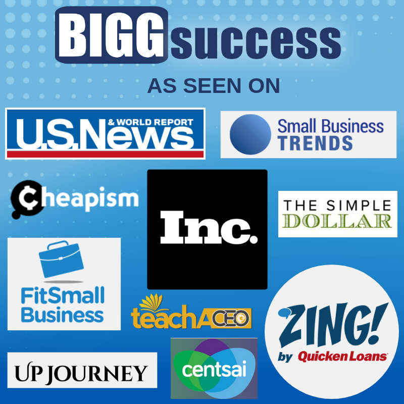 BIGG Success As Seen On: U.S. News & World Report, Inc., Small Business Trends, Cheapism, The Simple Dollar, Fit Small Business, Zing by Quicken Loans, Centsai, UpJourney, Teach a CEO