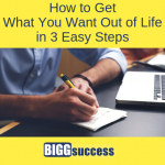 How to Get What You Want Out of Life in 3 Easy Steps