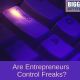 Are Entrepreneurs Control Freaks